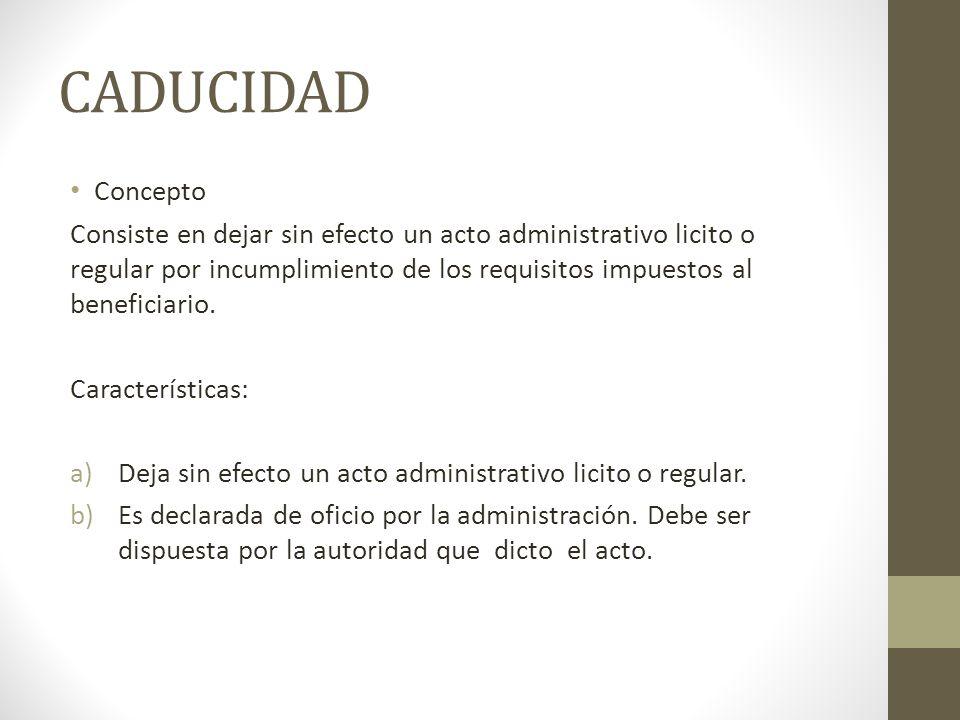 CADUCIDAD Concepto Consiste en dejar sin efecto un acto administrativo licito o regular por incumplimiento de los requisitos impuestos al beneficiario.
