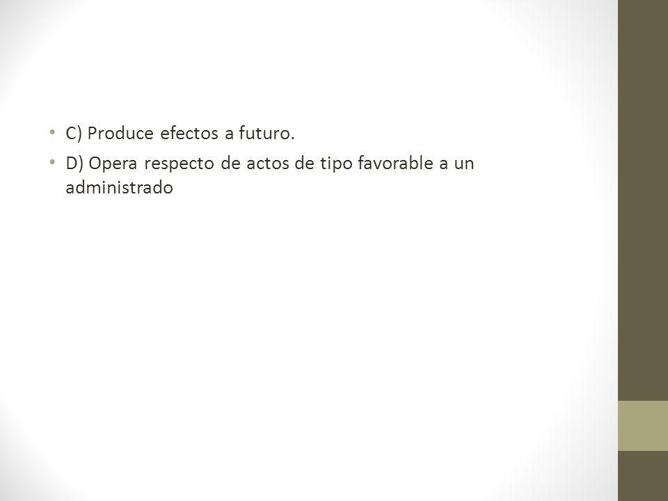 C) Produce efectos a futuro. D) Opera respecto de actos de tipo favorable a un administrado