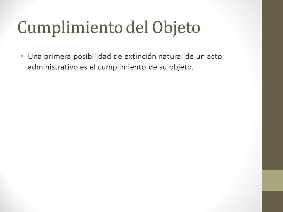 Cumplimiento del Objeto Una primera posibilidad de extinción natural de un acto administrativo es el cumplimiento de su objeto.