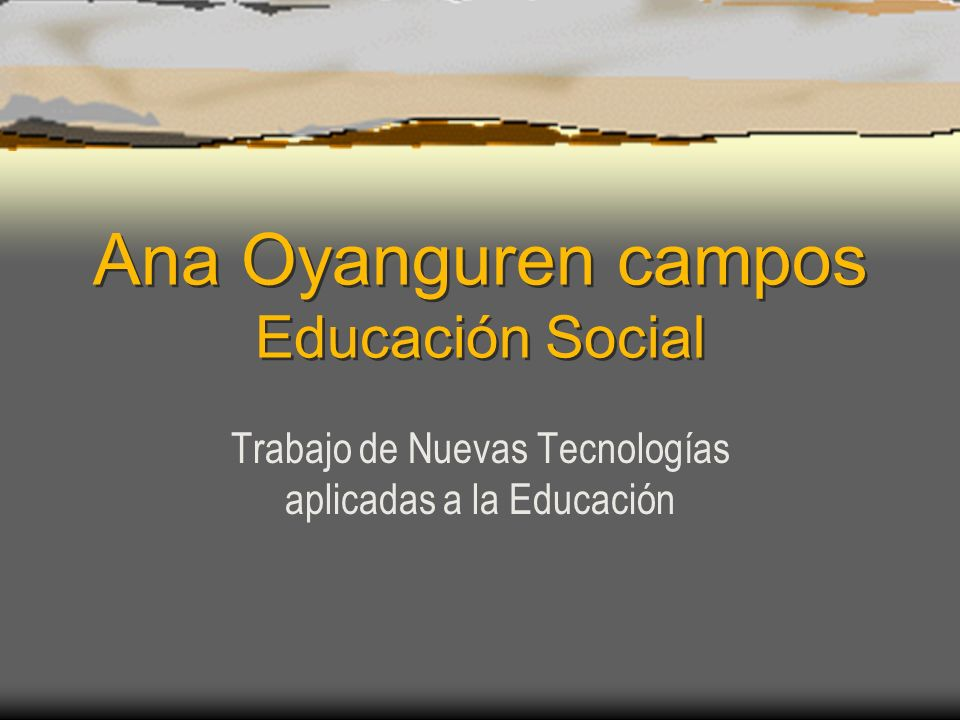 Ana Oyanguren campos Educación Social Trabajo de Nuevas Tecnologías aplicadas a la Educación