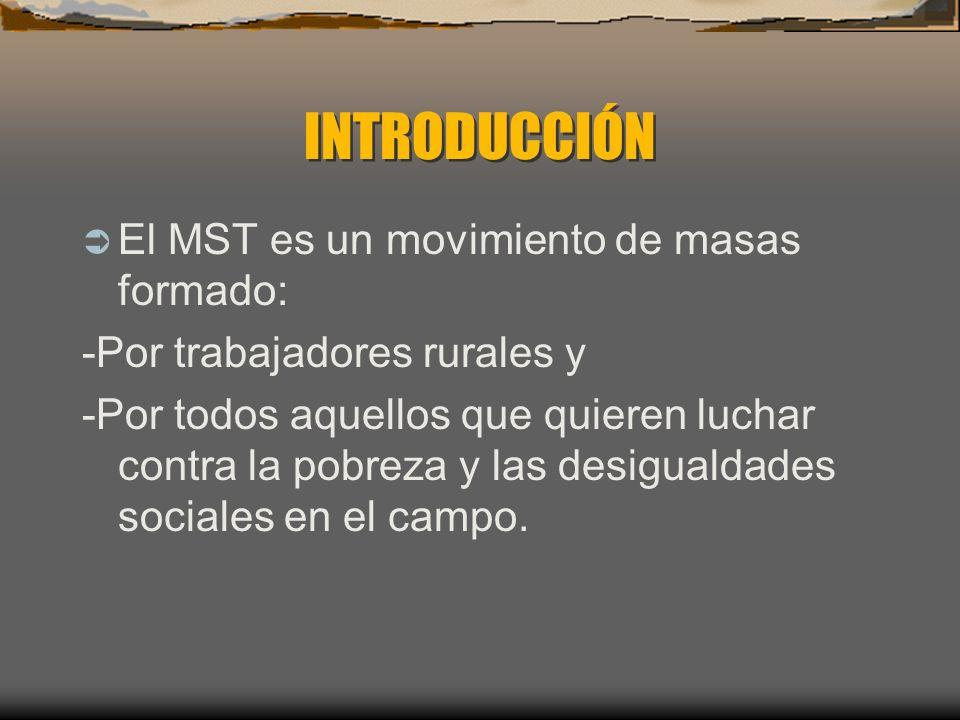 INTRODUCCIÓN INTRODUCCIÓN El MST es un movimiento de masas formado: -Por trabajadores rurales y -Por todos aquellos que quieren luchar contra la pobreza y las desigualdades sociales en el campo.