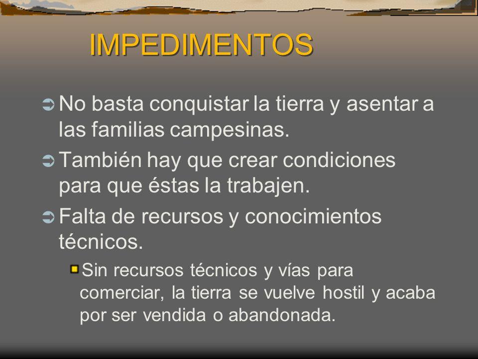 IMPEDIMENTOS IMPEDIMENTOS No basta conquistar la tierra y asentar a las familias campesinas.