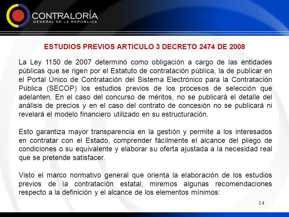 14 ESTUDIOS PREVIOS ARTICULO 3 DECRETO 2474 DE 2008 La Ley 1150 de 2007 determinó como obligación a cargo de las entidades públicas que se rigen por el Estatuto de contratación pública, la de publicar en el Portal Único de Contratación del Sistema Electrónico para la Contratación Pública (SECOP) los estudios previos de los procesos de selección que adelanten.
