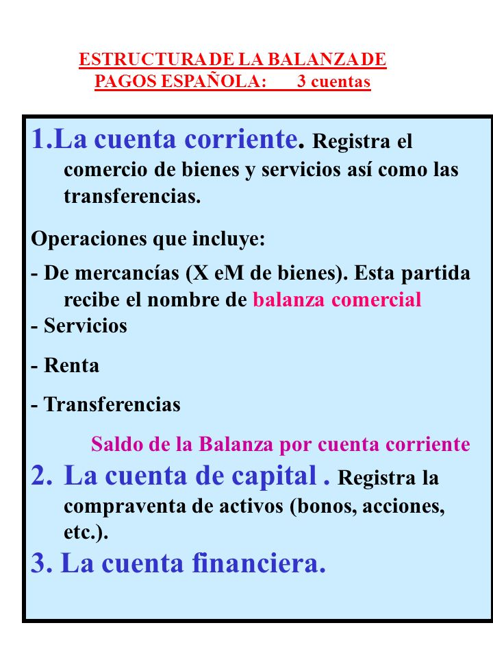 1.La cuenta corriente. Registra el comercio de bienes y servicios así como las transferencias. Operaciones que incluye: - De mercancías (X eM de biene