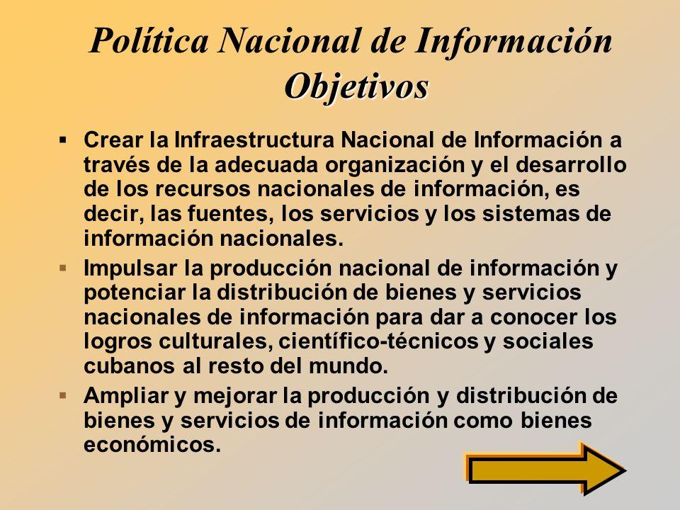 Objetivos Política Nacional de Información Objetivos Crear la Infraestructura Nacional de Información a través de la adecuada organización y el desarrollo de los recursos nacionales de información, es decir, las fuentes, los servicios y los sistemas de información nacionales.