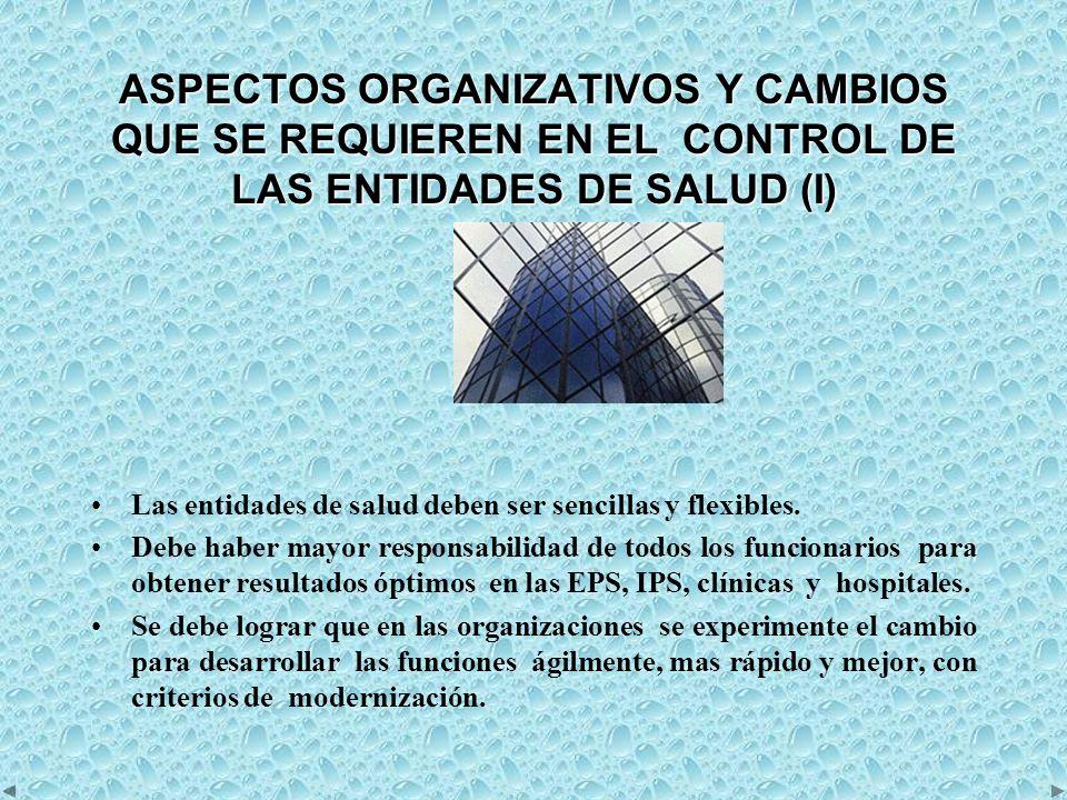 ASPECTOS ORGANIZATIVOS Y CAMBIOS QUE SE REQUIEREN EN EL CONTROL DE LAS ENTIDADES DE SALUD (I) Las entidades de salud deben ser sencillas y flexibles.