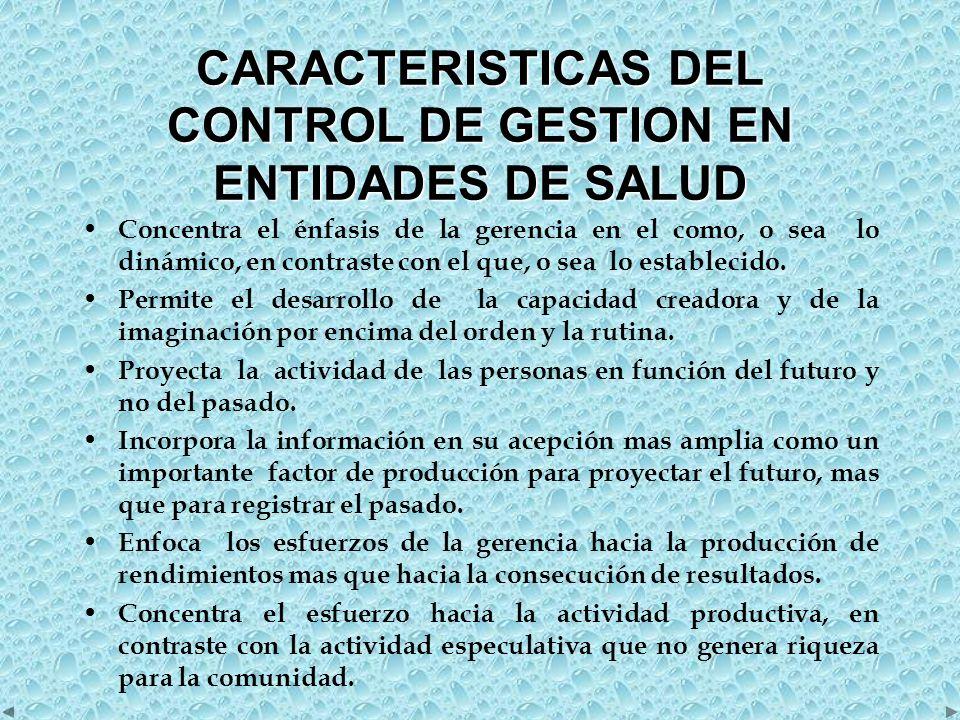 CARACTERISTICAS DEL CONTROL DE GESTION EN ENTIDADES DE SALUD Concentra el énfasis de la gerencia en el como, o sea lo dinámico, en contraste con el que, o sea lo establecido.
