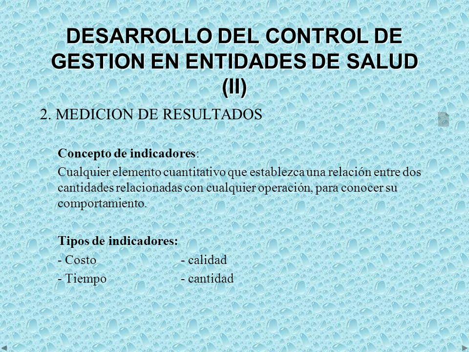 DESARROLLO DEL CONTROL DE GESTION EN ENTIDADES DE SALUD (III) Requisitos de los indicadores: Cuantitativos Lógicos Objetivos Confiables Oportunos Coordinados Adecuados Económicos Flexibles Comparativos