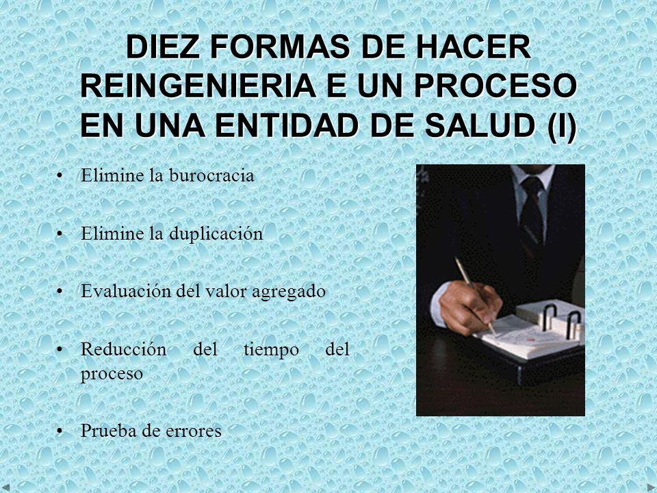 DIEZ FORMAS DE HACER REINGENIERIA E UN PROCESO EN UNA ENTIDAD DE SALUD (I) Elimine la burocracia Elimine la duplicación Evaluación del valor agregado Reducción del tiempo del proceso Prueba de errores