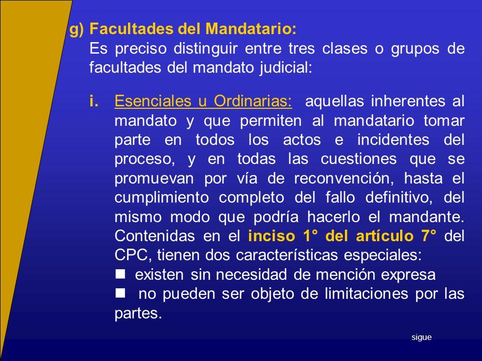 g)Facultades del Mandatario: Es preciso distinguir entre tres clases o grupos de facultades del mandato judicial: i.Esenciales u Ordinarias: aquellas