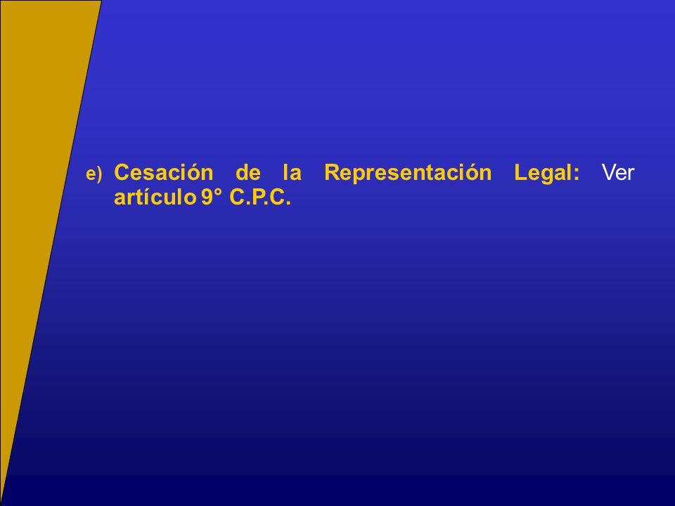 e) Cesación de la Representación Legal: Ver artículo 9° C.P.C.
