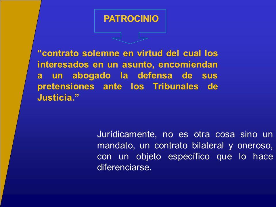 PATROCINIO contrato solemne en virtud del cual los interesados en un asunto, encomiendan a un abogado la defensa de sus pretensiones ante los Tribunal