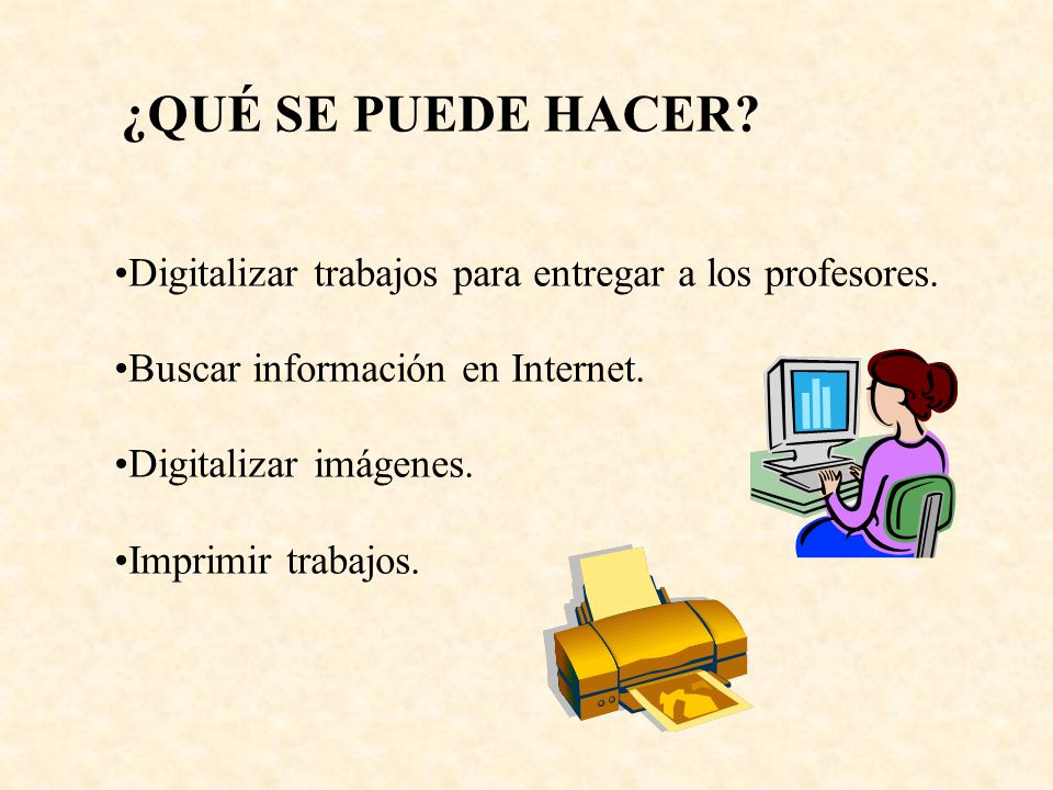 Digitalizar trabajos para entregar a los profesores. Buscar información en Internet. Digitalizar imágenes. Imprimir trabajos. ¿QUÉ SE PUEDE HACER?