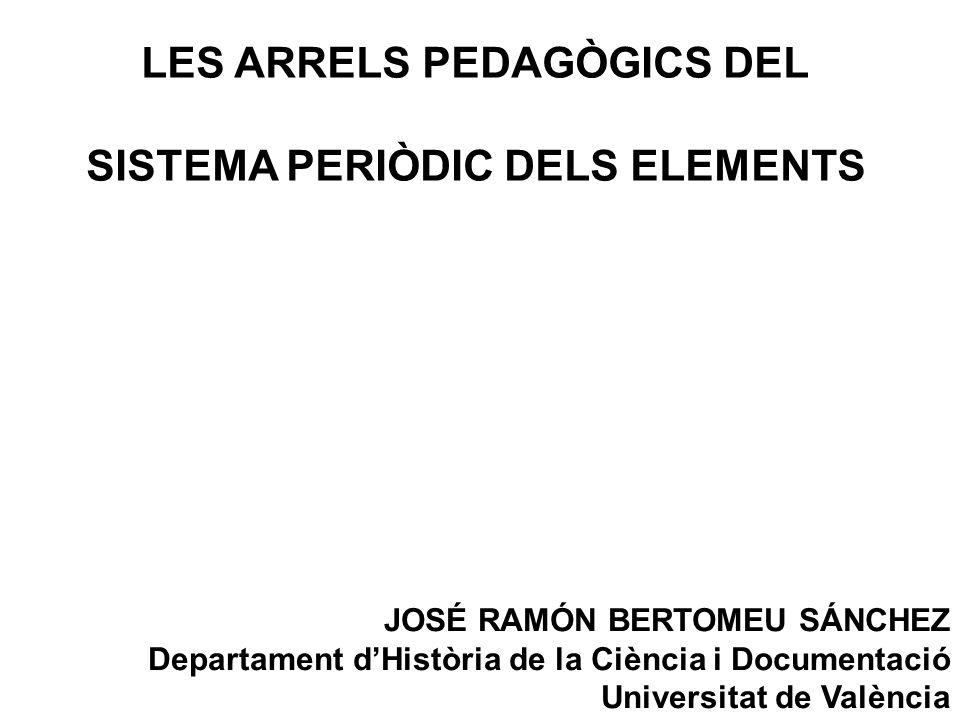 LES ARRELS PEDAGÒGICS DEL SISTEMA PERIÒDIC DELS ELEMENTS JOSÉ RAMÓN BERTOMEU SÁNCHEZ Departament dHistòria de la Ciència i Documentació Universitat de València