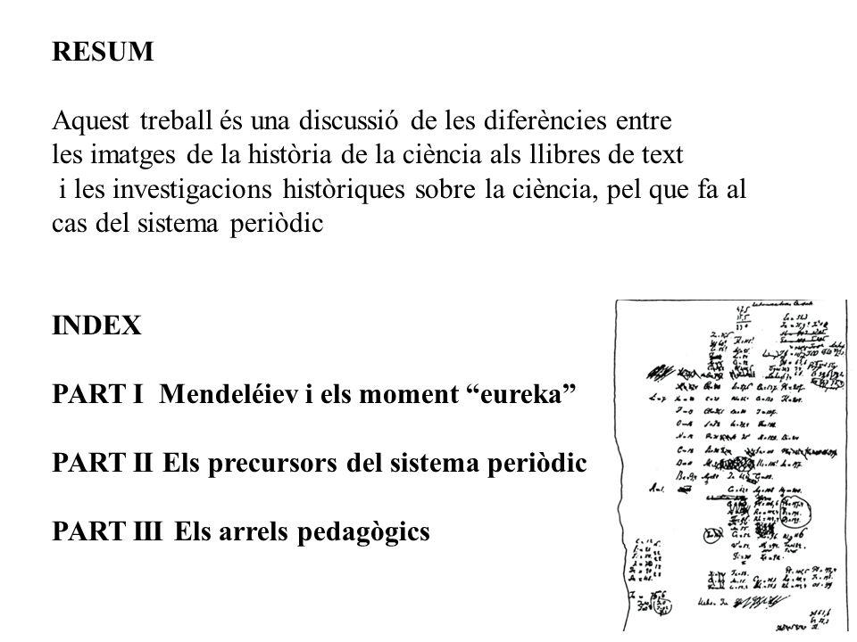 RESUM Aquest treball és una discussió de les diferències entre les imatges de la història de la ciència als llibres de text i les investigacions històriques sobre la ciència, pel que fa al cas del sistema periòdic INDEX PART I Mendeléiev i els moment eureka PART II Els precursors del sistema periòdic PART III Els arrels pedagògics