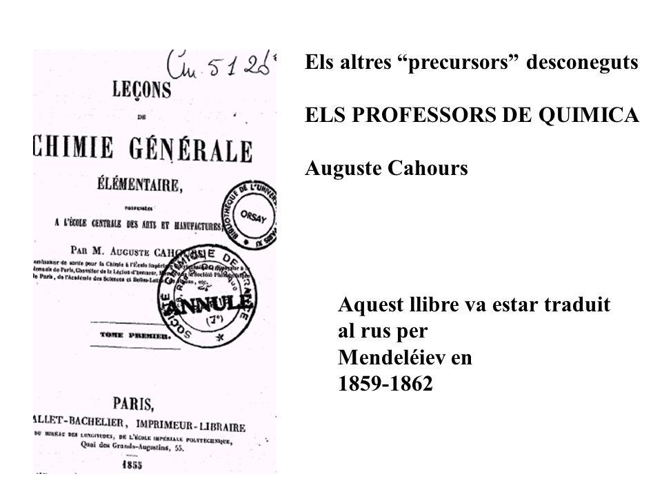 Els altres precursors desconeguts ELS PROFESSORS DE QUIMICA Auguste Cahours Aquest llibre va estar traduit al rus per Mendeléiev en 1859-1862