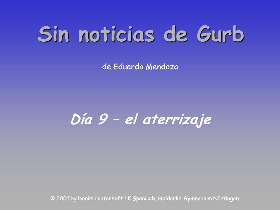 Sin noticias de Gurb de Eduardo Mendoza Día 9 – el aterrizaje © 2001 by Daniel Disterheft LK Spanisch, Hölderlin-Gymnasium Nürtingen