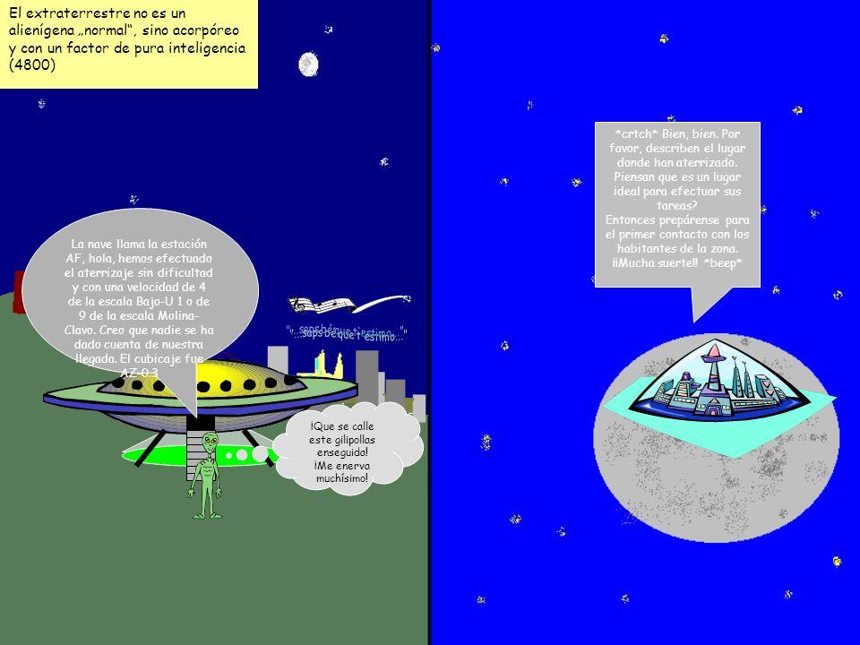 El extraterrestre no es un alienígena normal, sino acorpóreo y con un factor de pura inteligencia (4800) La nave llama la estación AF, hola, hemos efectuado el aterrizaje sin dificultad y con una velocidad de 4 de la escala Bajo-U 1 o de 9 de la escala Molina- Clavo.