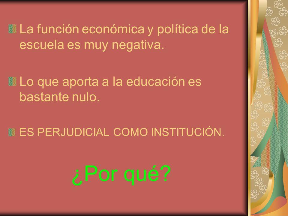 La función económica y política de la escuela es muy negativa. Lo que aporta a la educación es bastante nulo. ES PERJUDICIAL COMO INSTITUCIÓN. ¿Por qu
