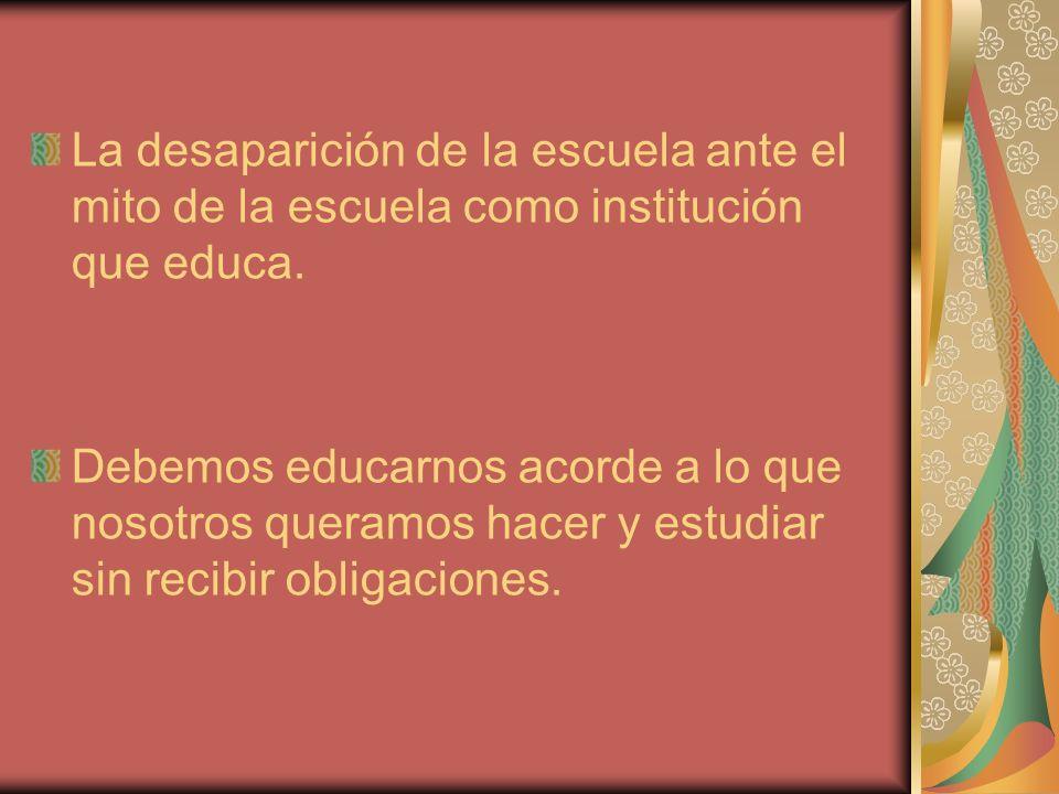 La desaparición de la escuela ante el mito de la escuela como institución que educa. Debemos educarnos acorde a lo que nosotros queramos hacer y estud