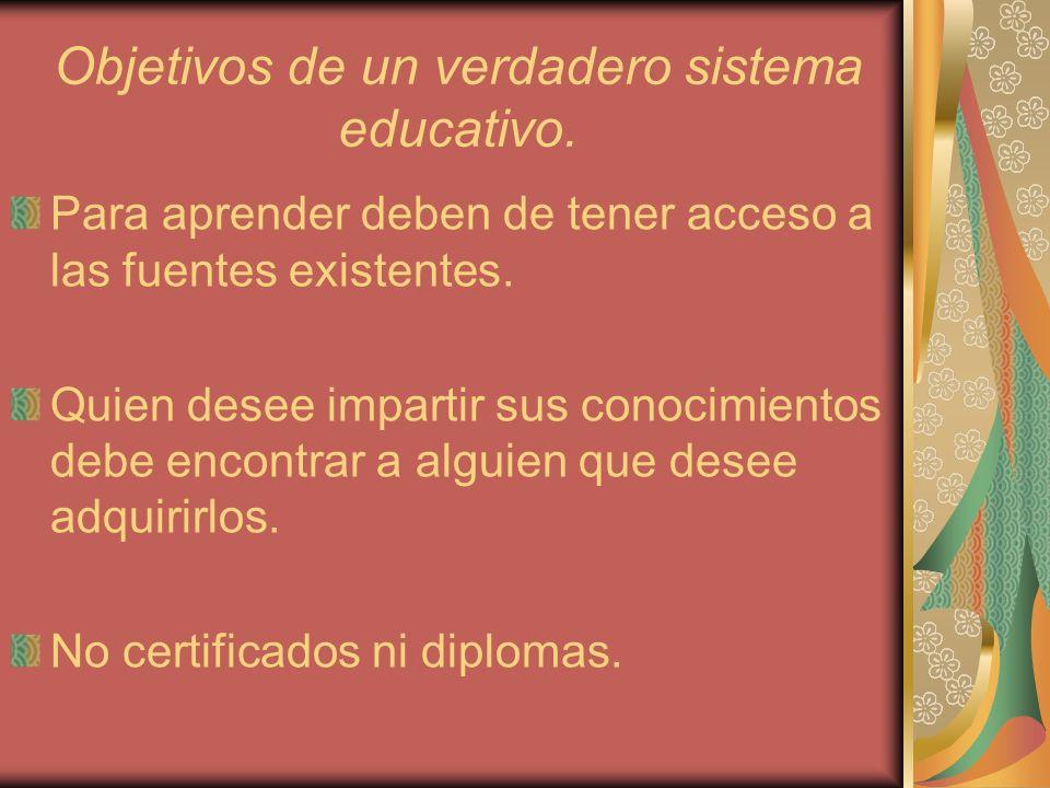 Objetivos de un verdadero sistema educativo. Para aprender deben de tener acceso a las fuentes existentes. Quien desee impartir sus conocimientos debe