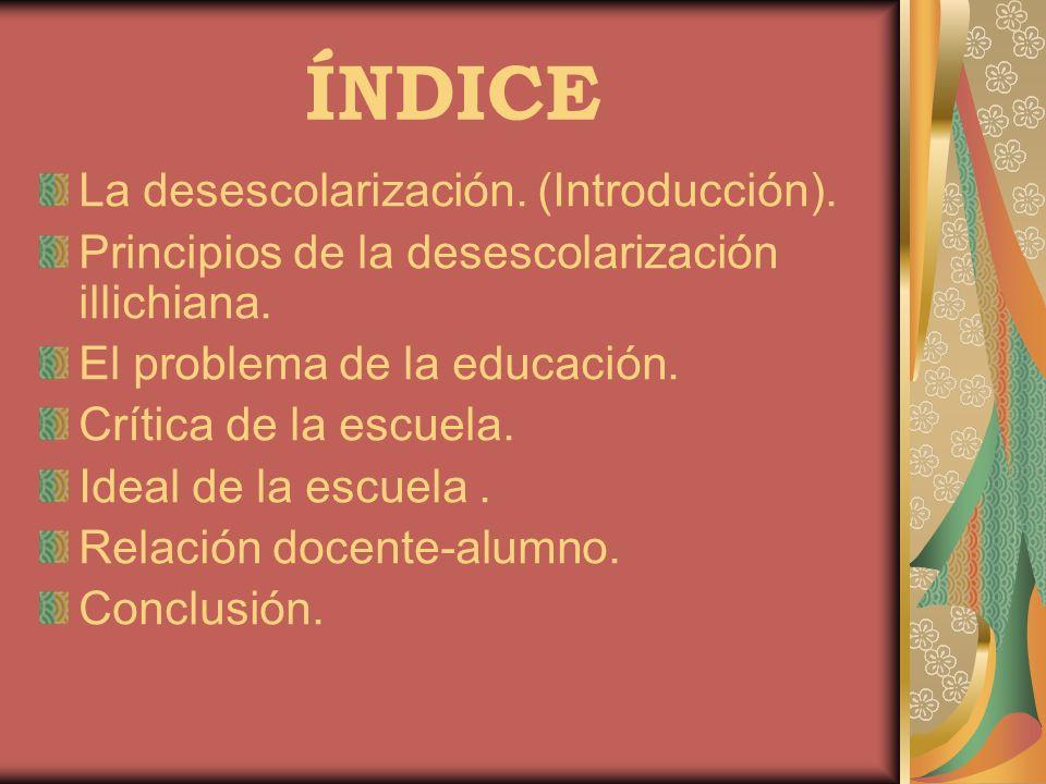 ÍNDICE La desescolarización. (Introducción). Principios de la desescolarización illichiana. El problema de la educación. Crítica de la escuela. Ideal