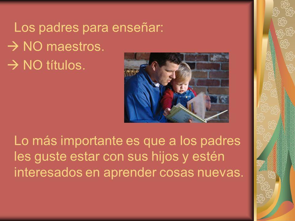 Los padres para enseñar: NO maestros. NO títulos. Lo más importante es que a los padres les guste estar con sus hijos y estén interesados en aprender