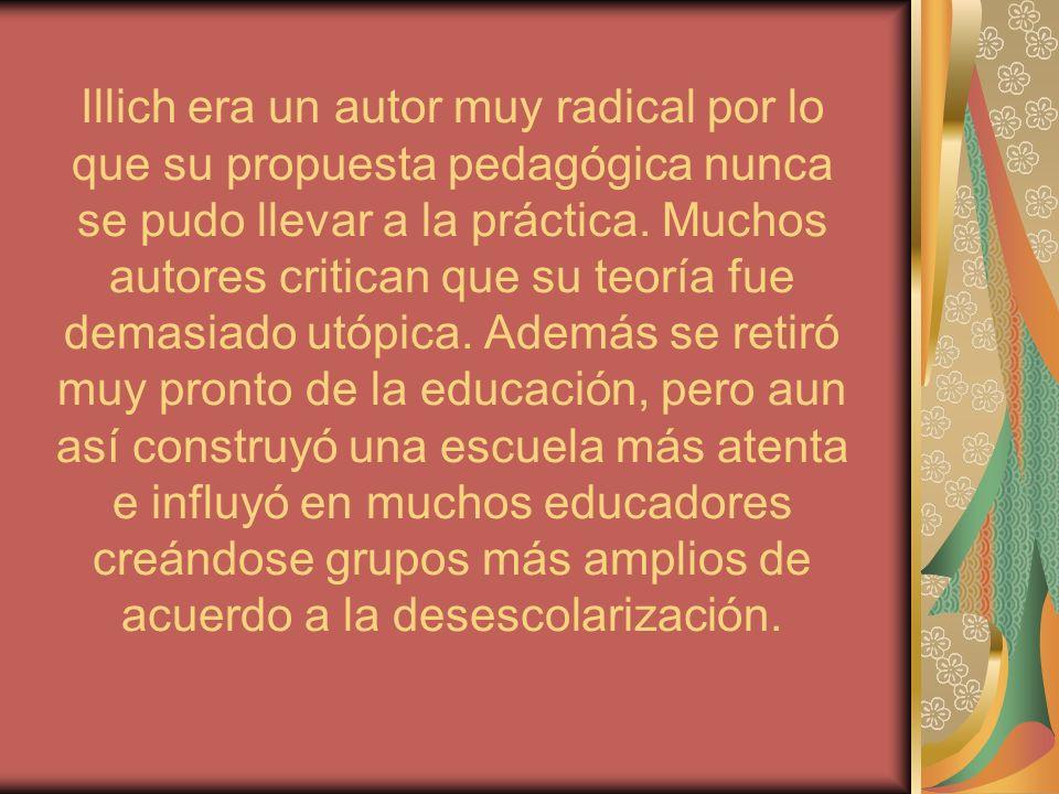 Illich era un autor muy radical por lo que su propuesta pedagógica nunca se pudo llevar a la práctica. Muchos autores critican que su teoría fue demas