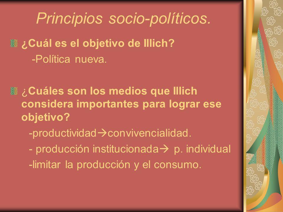 Principios socio-políticos. ¿Cuál es el objetivo de Illich? -Política nueva. ¿Cuáles son los medios que Illich considera importantes para lograr ese o