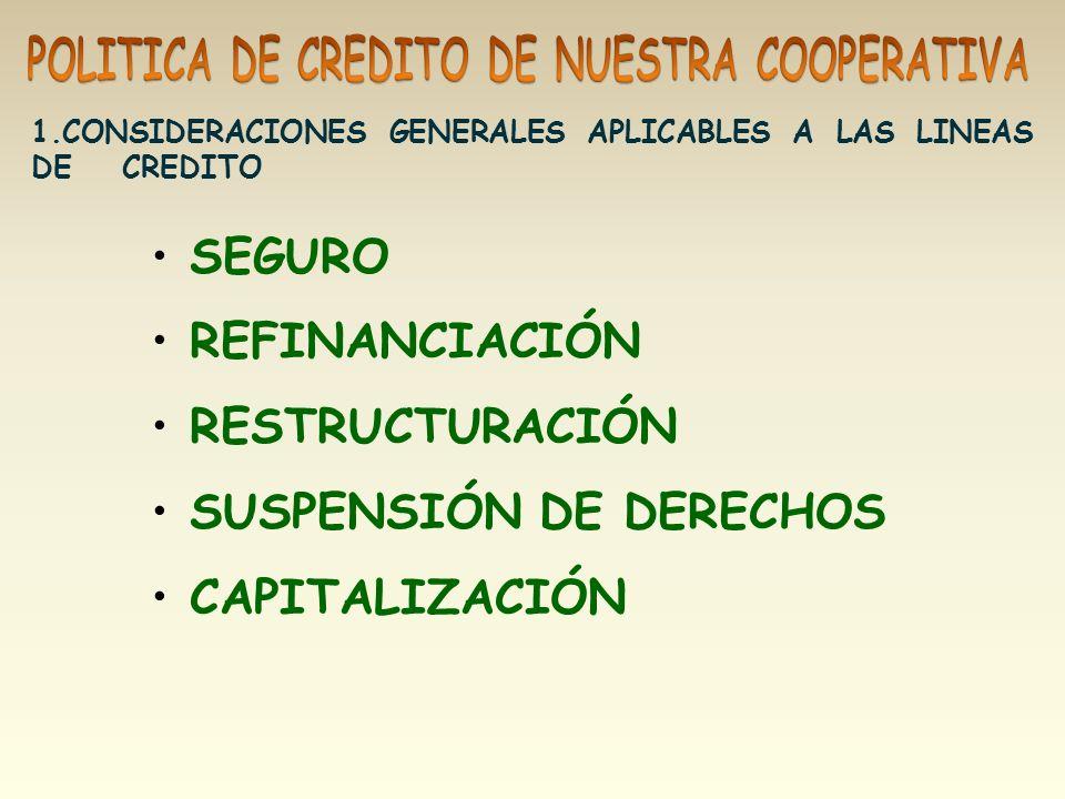 SEGURO REFINANCIACIÓN RESTRUCTURACIÓN SUSPENSIÓN DE DERECHOS CAPITALIZACIÓN 1.CONSIDERACIONES GENERALES APLICABLES A LAS LINEAS DE CREDITO