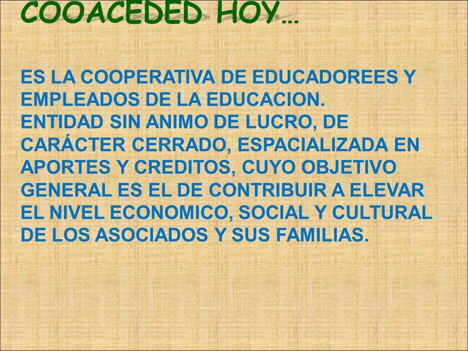 COOACEDED HOY… COOACEDED HOY… ES LA COOPERATIVA DE EDUCADOREES Y EMPLEADOS DE LA EDUCACION. ENTIDAD SIN ANIMO DE LUCRO, DE CARÁCTER CERRADO, ESPACIALI