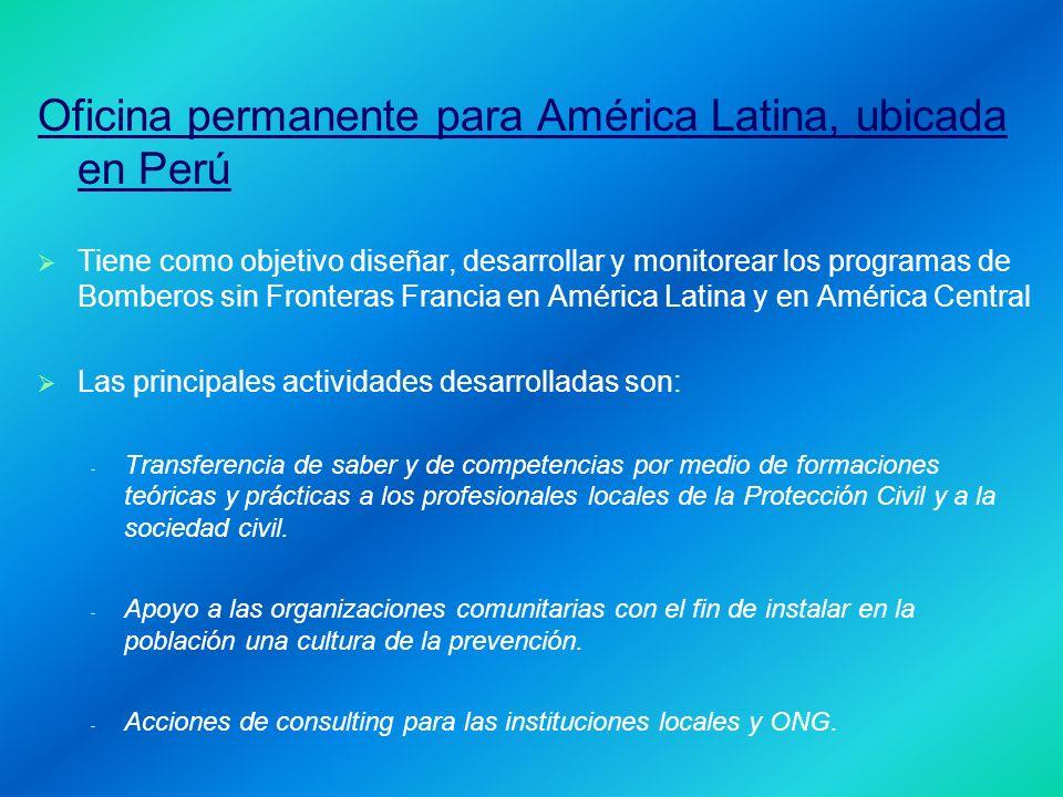 Oficina permanente para América Latina, ubicada en Perú Tiene como objetivo diseñar, desarrollar y monitorear los programas de Bomberos sin Fronteras Francia en América Latina y en América Central Las principales actividades desarrolladas son: - - Transferencia de saber y de competencias por medio de formaciones teóricas y prácticas a los profesionales locales de la Protección Civil y a la sociedad civil.