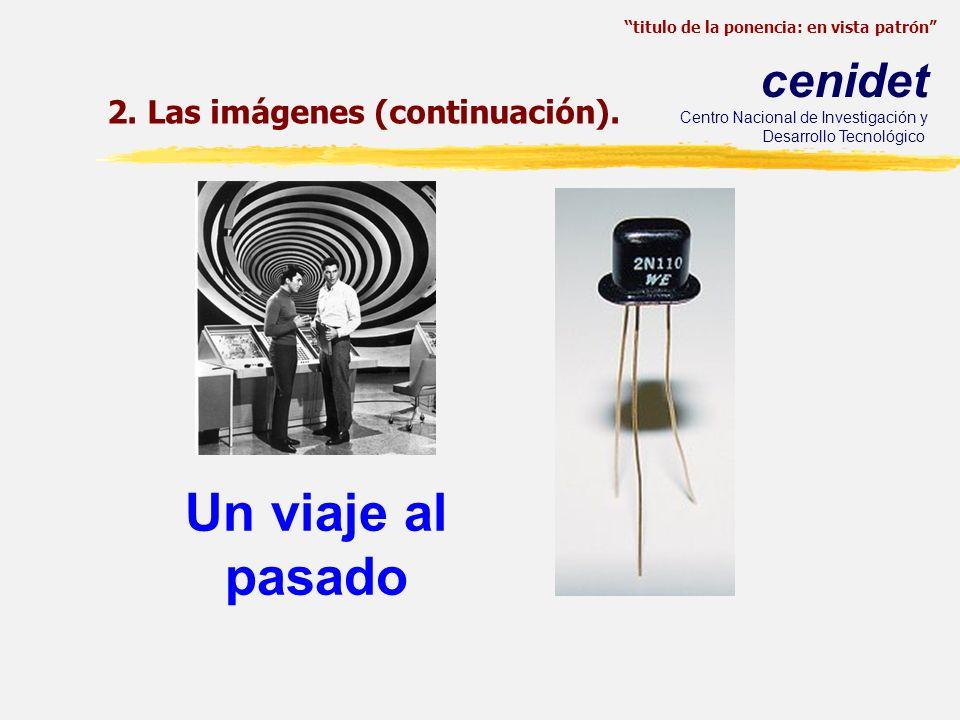 titulo de la ponencia: en vista patrón cenidet Centro Nacional de Investigación y Desarrollo Tecnológico Un viaje al pasado 2. Las imágenes (continuac
