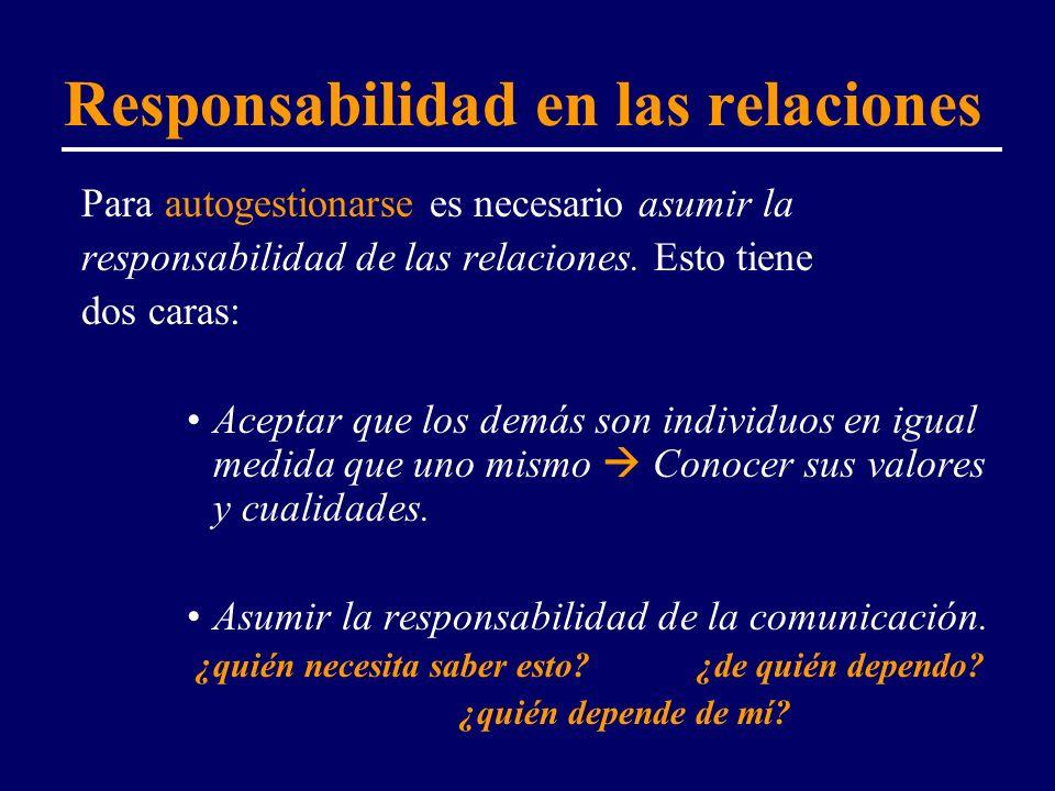 Responsabilidad en las relaciones Para autogestionarse es necesario asumir la responsabilidad de las relaciones. Esto tiene dos caras: Aceptar que los