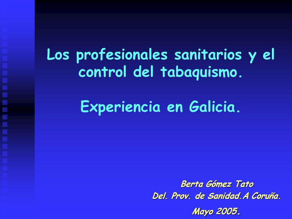 Los profesionales sanitarios y el control del tabaquismo. Experiencia en Galicia. Berta Gómez Tato Del. Prov. de Sanidad.A Coruña. Mayo 2005.