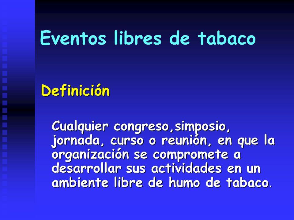 Eventos libres de tabaco Definición Cualquier congreso,simposio, jornada, curso o reunión, en que la organización se compromete a desarrollar sus acti