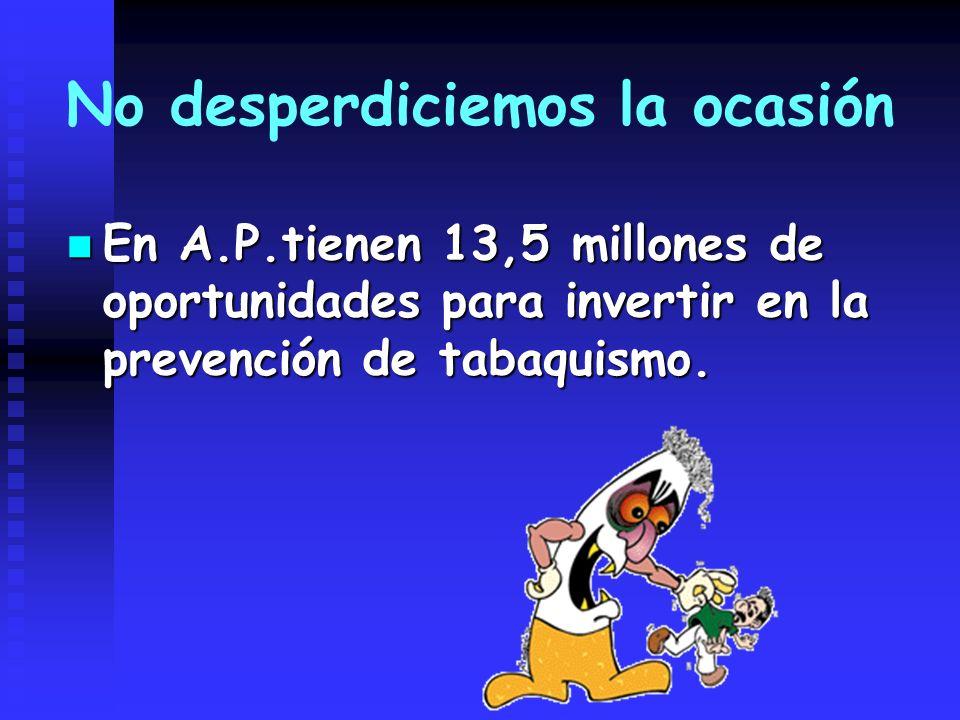 No desperdiciemos la ocasión En A.P.tienen 13,5 millones de oportunidades para invertir en la prevención de tabaquismo. En A.P.tienen 13,5 millones de