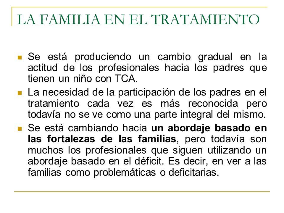 LA FAMILIA EN EL TRATAMIENTO Se está produciendo un cambio gradual en la actitud de los profesionales hacia los padres que tienen un niño con TCA. La