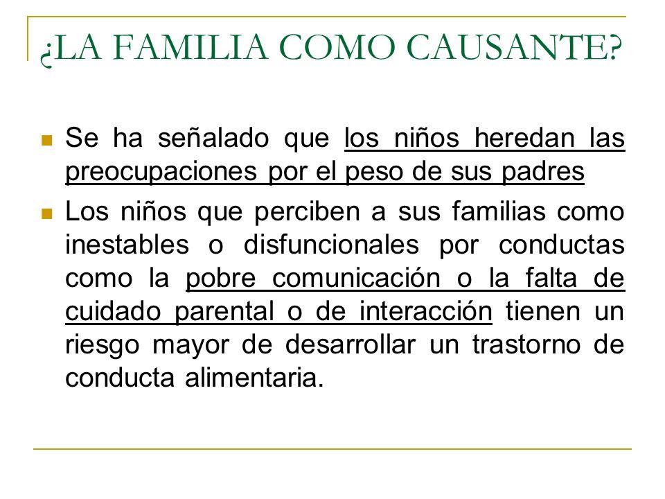 ¿LA FAMILIA COMO CAUSANTE? Se ha señalado que los niños heredan las preocupaciones por el peso de sus padres Los niños que perciben a sus familias com