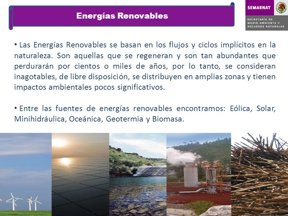 Las Energías Renovables se basan en los flujos y ciclos implícitos en la naturaleza. Son aquellas que se regeneran y son tan abundantes que perdurarán