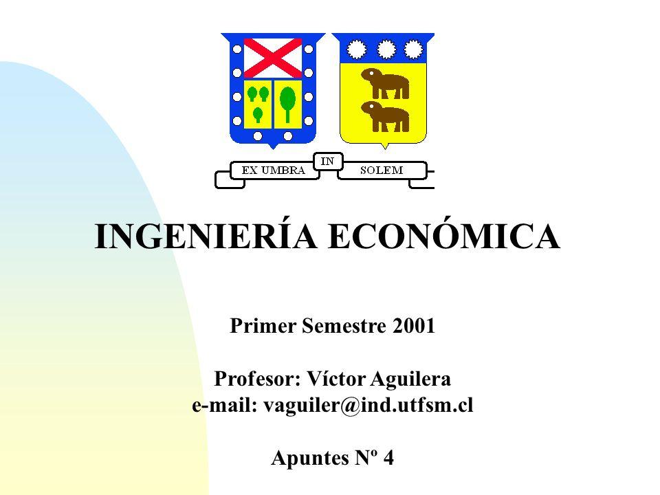 INGENIERÍA ECONÓMICA Primer Semestre 2001 Profesor: Víctor Aguilera e-mail: vaguiler@ind.utfsm.cl Apuntes Nº 4