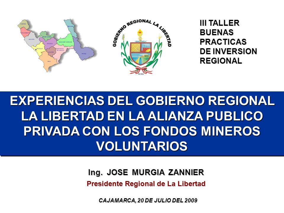 EXPERIENCIAS DEL GOBIERNO REGIONAL LA LIBERTAD EN LA ALIANZA PUBLICO PRIVADA CON LOS FONDOS MINEROS VOLUNTARIOS Ing. JOSE MURGIA ZANNIER Presidente Re