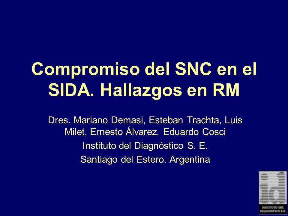 Compromiso del SNC en el SIDA. Hallazgos en RM Dres. Mariano Demasi, Esteban Trachta, Luis Milet, Ernesto Álvarez, Eduardo Cosci Instituto del Diagnós