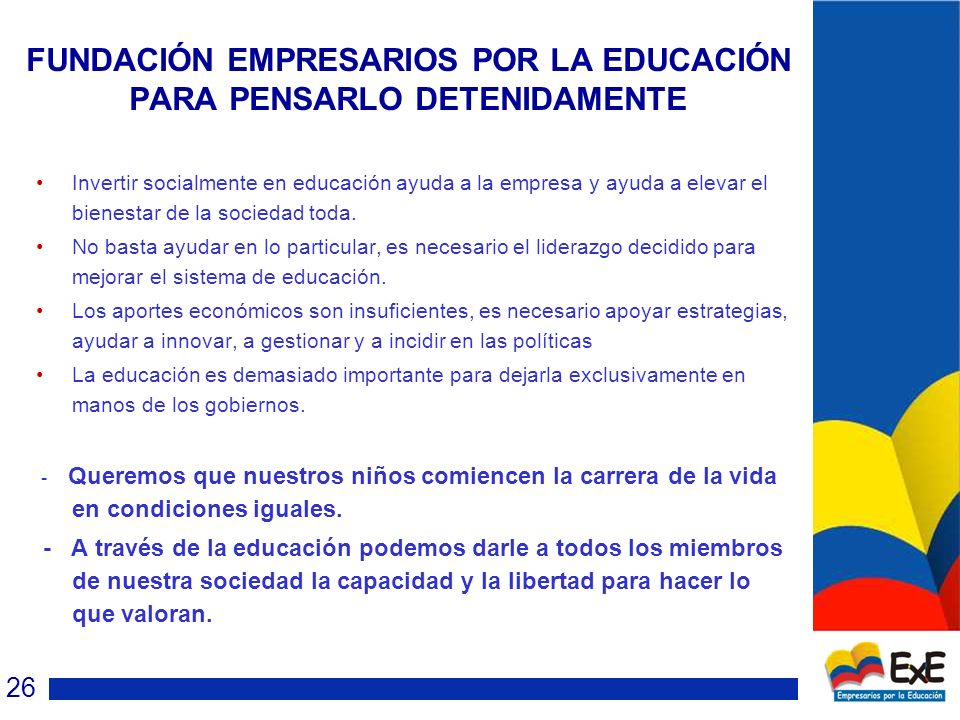 FUNDACIÓN EMPRESARIOS POR LA EDUCACIÓN PARA PENSARLO DETENIDAMENTE Invertir socialmente en educación ayuda a la empresa y ayuda a elevar el bienestar de la sociedad toda.