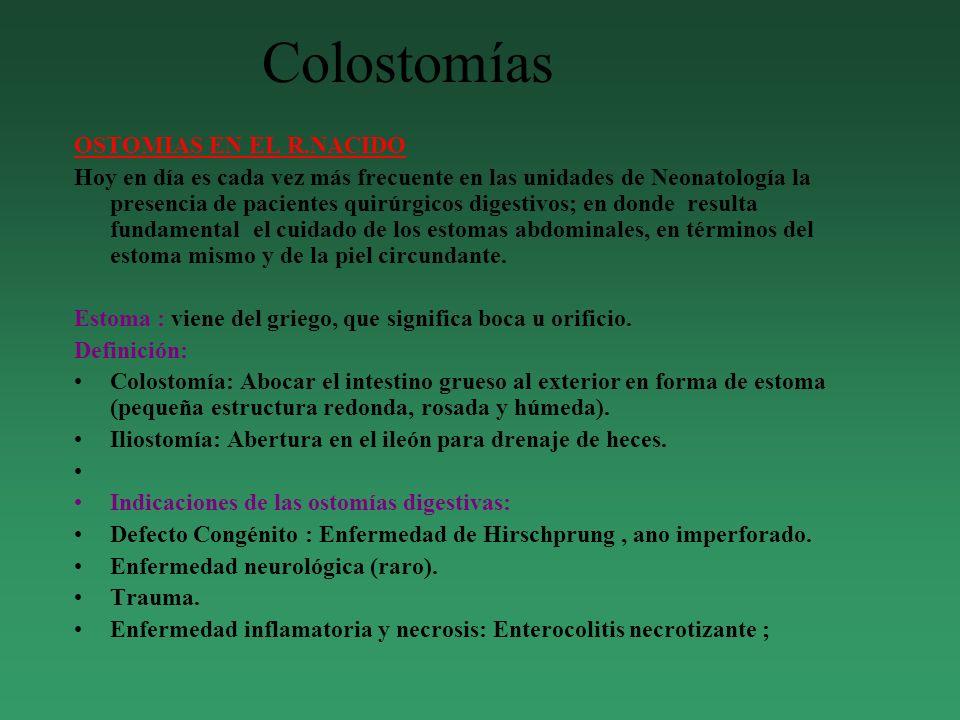 Colostomías OSTOMIAS EN EL R.NACIDO Hoy en día es cada vez más frecuente en las unidades de Neonatología la presencia de pacientes quirúrgicos digestivos; en donde resulta fundamental el cuidado de los estomas abdominales, en términos del estoma mismo y de la piel circundante.
