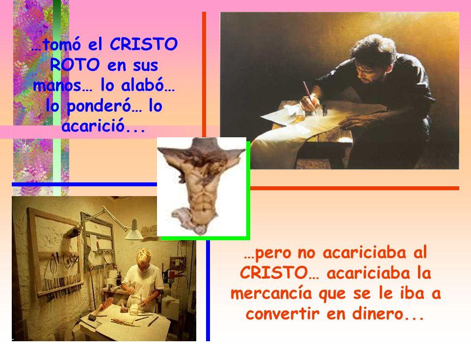 …tomó el CRISTO ROTO en sus manos… lo alabó… lo ponderó… lo acarició... …pero no acariciaba al CRISTO… acariciaba la mercancía que se le iba a convert