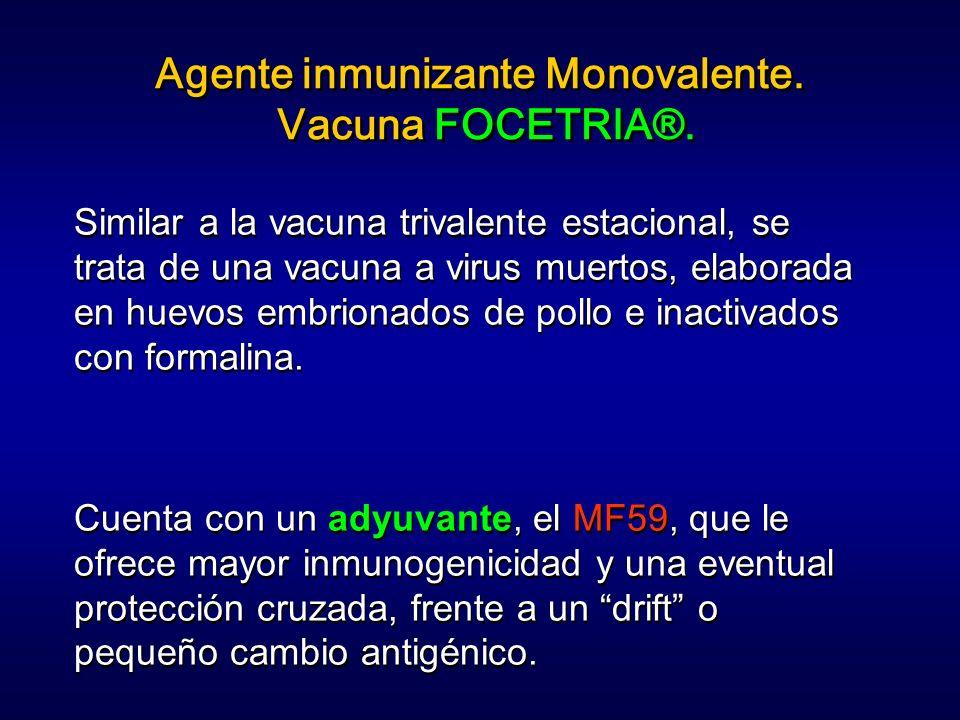 Agente inmunizante Monovalente. Vacuna FOCETRIA®. Similar a la vacuna trivalente estacional, se trata de una vacuna a virus muertos, elaborada en huev