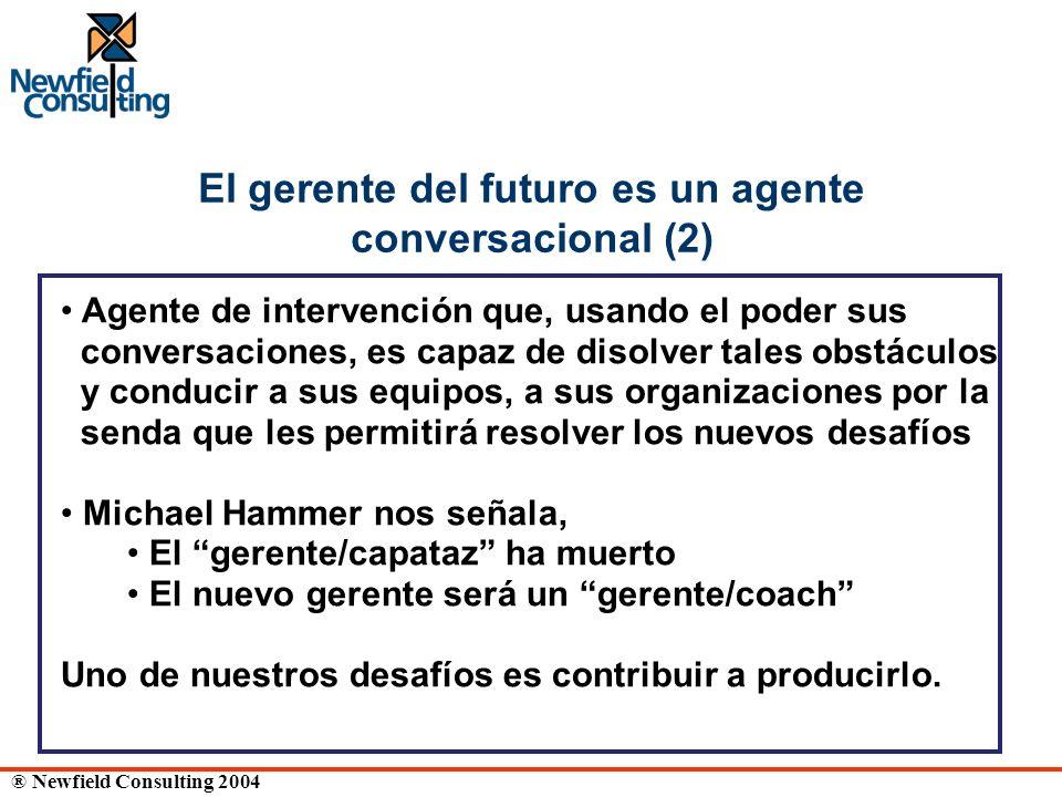 ® Newfield Consulting 2004 El gerente del futuro es un agente conversacional (2) Agente de intervención que, usando el poder sus conversaciones, es ca