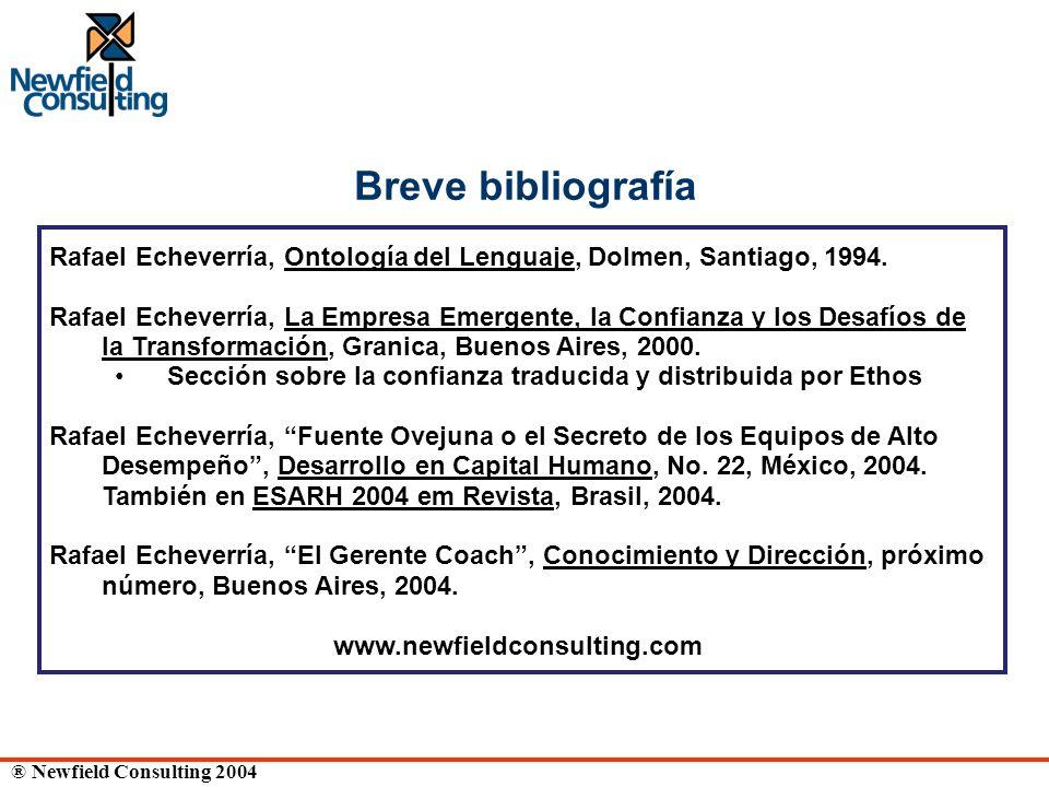 ® Newfield Consulting 2004 Breve bibliografía Rafael Echeverría, Ontología del Lenguaje, Dolmen, Santiago, 1994. Rafael Echeverría, La Empresa Emergen
