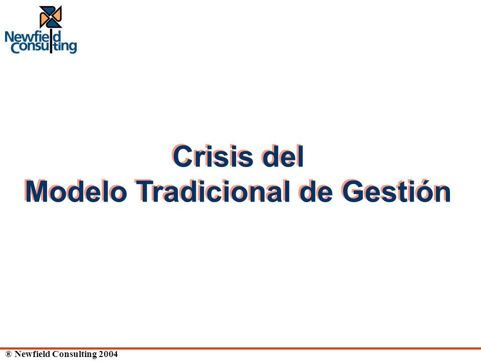 ® Newfield Consulting 2004 Crisis del Modelo Tradicional de Gestión Crisis del Modelo Tradicional de Gestión